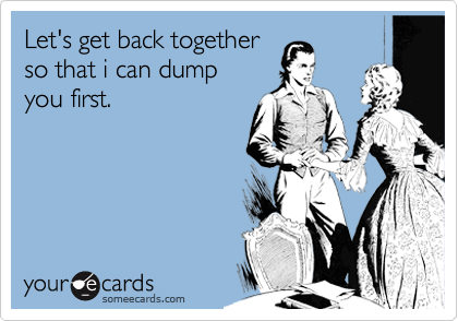 Let's get back together so that i can dump  you first.