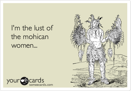 I'm the lust of   the mohican    women...