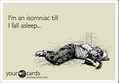 I'm an isomniac till   I fall asleep...