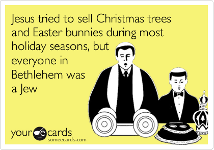 Jesus tried to sell Christmas trees and Easter bunnies during most holiday seasons, but everyone in Bethlehem was a Jew