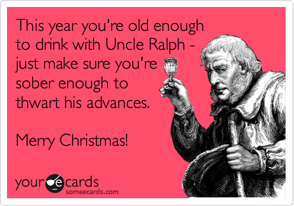 This year you're old enough to drink with Uncle Ralph - just make sure you're sober enough to thwart his advances.  Merry Christmas!