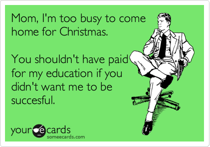 Mom, I'm too busy to come    home for Christmas.  You shouldn't have paid for my education if you didn't want me to be succesful.