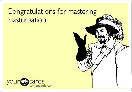 Congratulations for mastering masturbation
