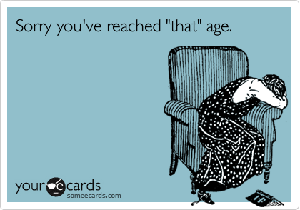 """Sorry you've reached """"that"""" age."""