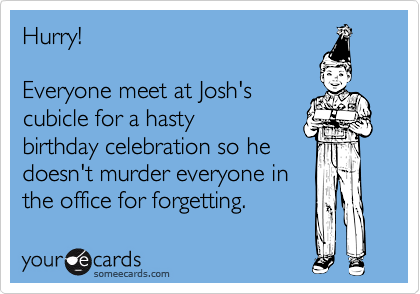 Hurry!   Everyone meet at Josh's cubicle for a hasty birthday celebration so he doesn't murder everyone in the office for forgetting.