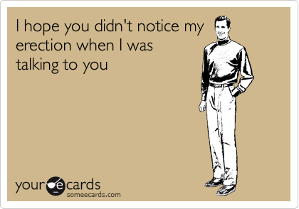 I hope you didn't notice my erection when I was talking to you