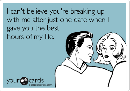 I can't believe you're breaking up with me after just one date when I gave you the best hours of my life.