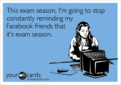 This exam season, I'm going to stop constantly reminding my Facebook friends that it's exam season.