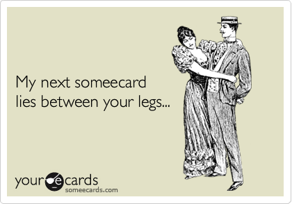 My next someecard lies between your legs...