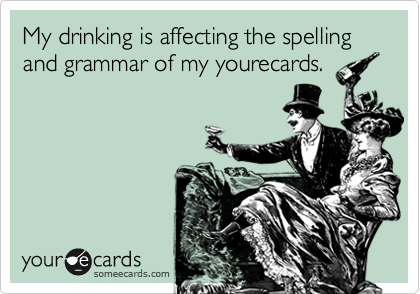 My drinking is affecting the spelling and grammar of my yourecards.