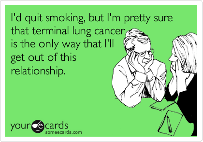 I'd quit smoking, but I'm pretty sure that terminal lung cancer  is the only way that I'll  get out of this relationship.