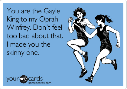 You are the Gayle King to my Oprah Winfrey. Don't feel too bad about that.  I made you the skinny one.