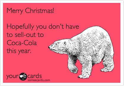 Merry Christmas!  Hopefully you don't have to sell-out to Coca-Cola this year.