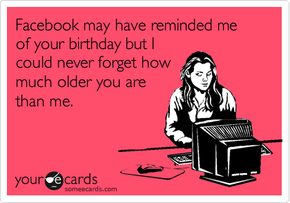 Facebook may have reminded me of your birthday but I could never forget how much older you are than me.