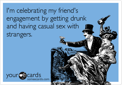 I'm celebrating my friend's engagement by getting drunk and having casual sex with strangers.