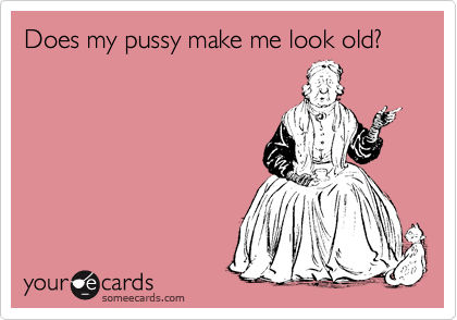 Does my pussy make me look old?