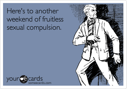 Here's to another weekend of fruitless sexual compulsion.