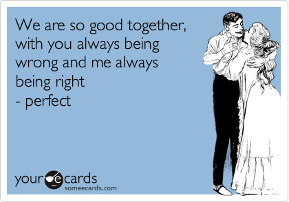 We are so good together, with you always being wrong and me always  being right - perfect