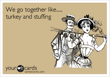 We go together like...... turkey and stuffing