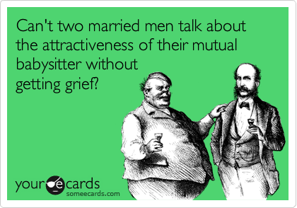 Can't two married men talk about the attractiveness of their mutual babysitter without getting grief?