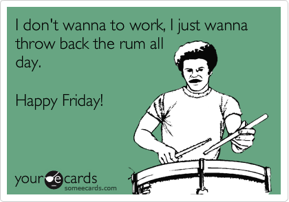I don't wanna to work, I just wanna throw back the rum all day.  Happy Friday!