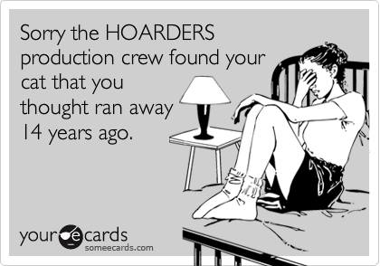 Sorry the HOARDERS production crew found your cat that you thought ran away 14 years ago.