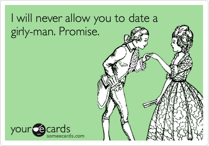 I will never allow you to date a girly-man. Promise.