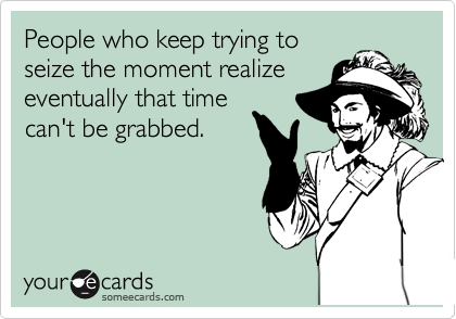 People who keep trying to seize the moment realize eventually that time can't be grabbed.