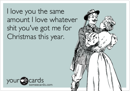 I love you the same amount I love whatever shit you've got me for Christmas this year.