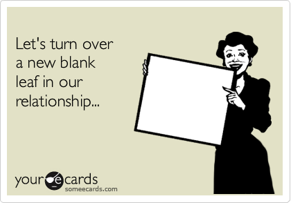 Let's turn over  a new blank  leaf in our relationship...