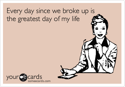 Every day since we broke up is the greatest day of my life