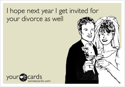 I hope next year I get invited for your divorce as well