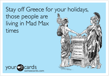 Stay off Greece for your holidays, those people are living in Mad Max times