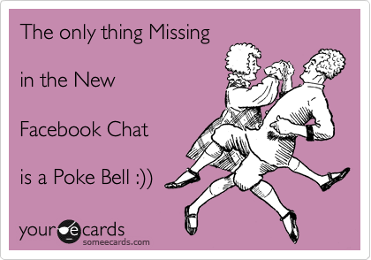 The only thing Missing  in the New   Facebook Chat   is a Poke Bell :%29%29