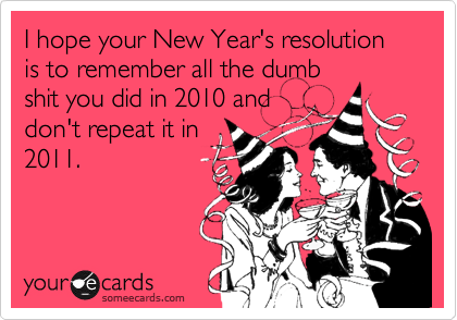I hope your New Year's resolution is to remember all the dumb shit you did in 2010 and don't repeat it in 2011.