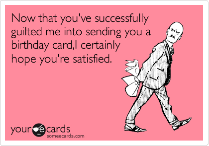 Now that you've successfully guilted me into sending you a birthday card,I certainly hope you're satisfied.