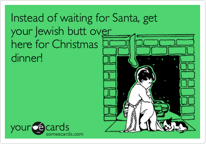 Instead of waiting for Santa, get your Jewish butt over here for Christmas dinner!