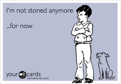 I'm not stoned anymore  ...for now