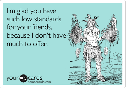 I'm glad you have such low standards for your friends, because I don't have much to offer.