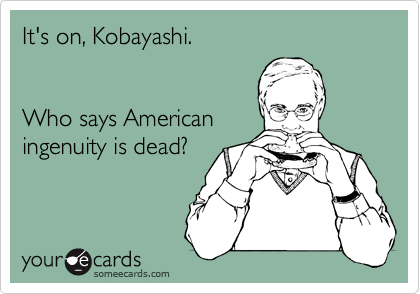 It's on, Kobayashi.   Who says American ingenuity is dead?