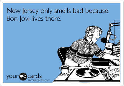New Jersey only smells bad because Bon Jovi lives there.