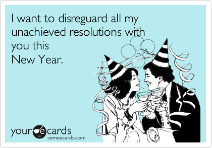 I want to disreguard all my unachieved resolutions with you this New Year.