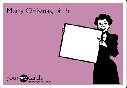 Merry Chrismas, bitch.
