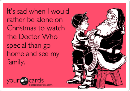 It's sad when I would rather be alone on Christmas to watch the Doctor Who special than go home and see my family.