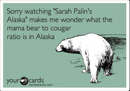 "Sorry watching ""Sarah Palin's Alaska"" makes me wonder what the mama bear to cougar ratio is in Alaska"