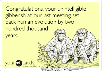 Congratulations, your unintelligible gibberish at our last meeting set back human evolution by two hundred thousand years.