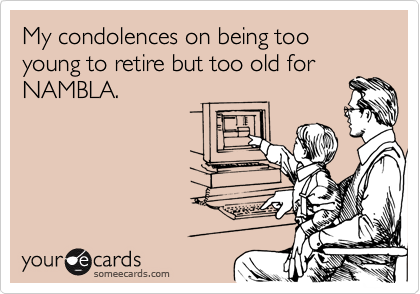 My condolences on being too young to retire but too old for NAMBLA.