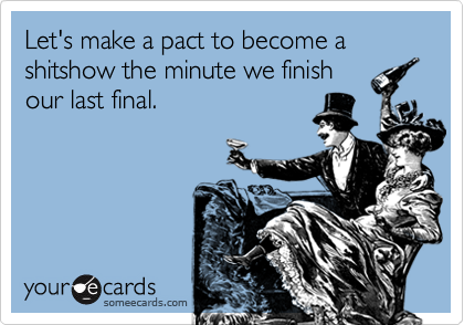 Let's make a pact to become a shitshow the minute we finish our last final.