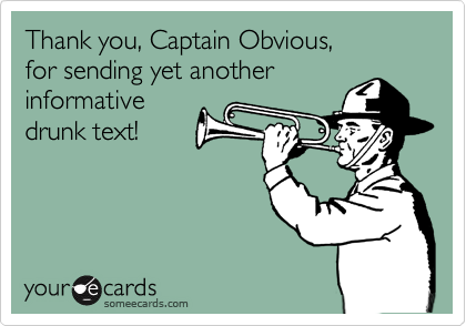 Thank you, Captain Obvious, for sending yet another informative drunk text!