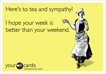 Here's to tea and sympathy!  I hope your week is better than your weekend.